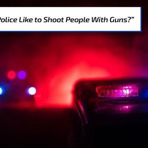 Do Police Like to Shoot People with Guns? | Gun Talk Radio
